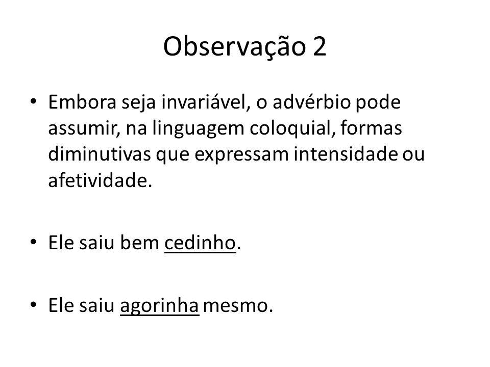Observação 2 Embora seja invariável, o advérbio pode assumir, na linguagem coloquial, formas diminutivas que expressam intensidade ou afetividade. Ele