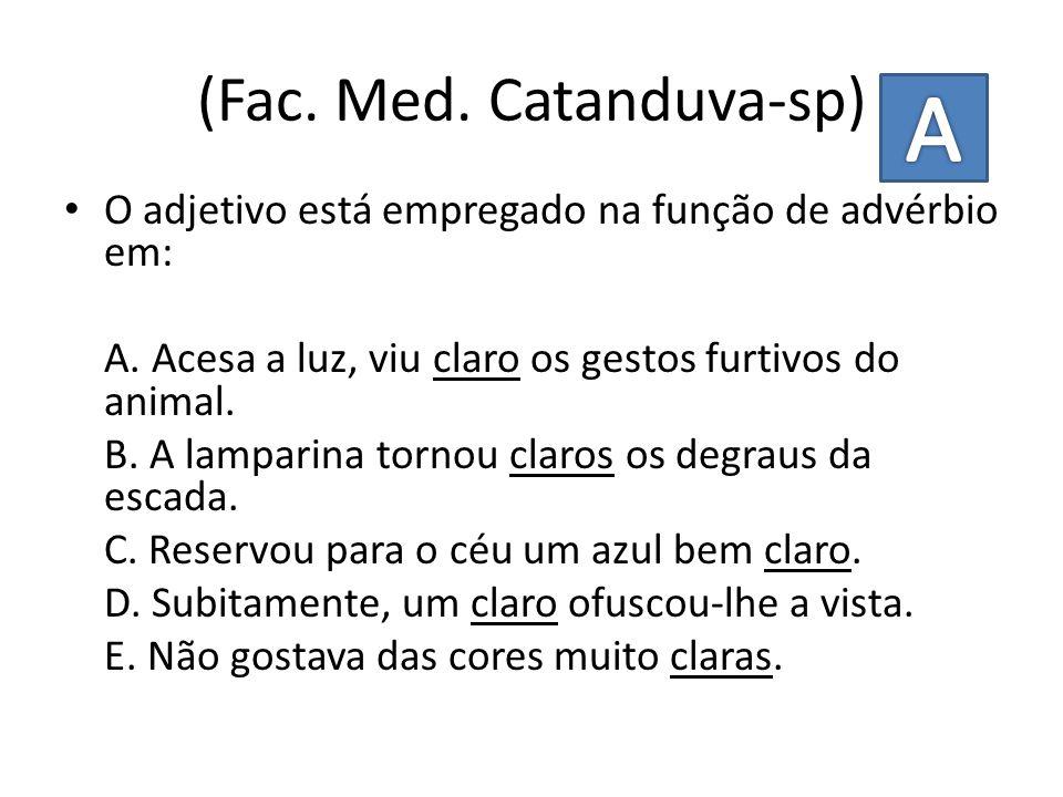 (Fac. Med. Catanduva-sp) O adjetivo está empregado na função de advérbio em: A. Acesa a luz, viu claro os gestos furtivos do animal. B. A lamparina to