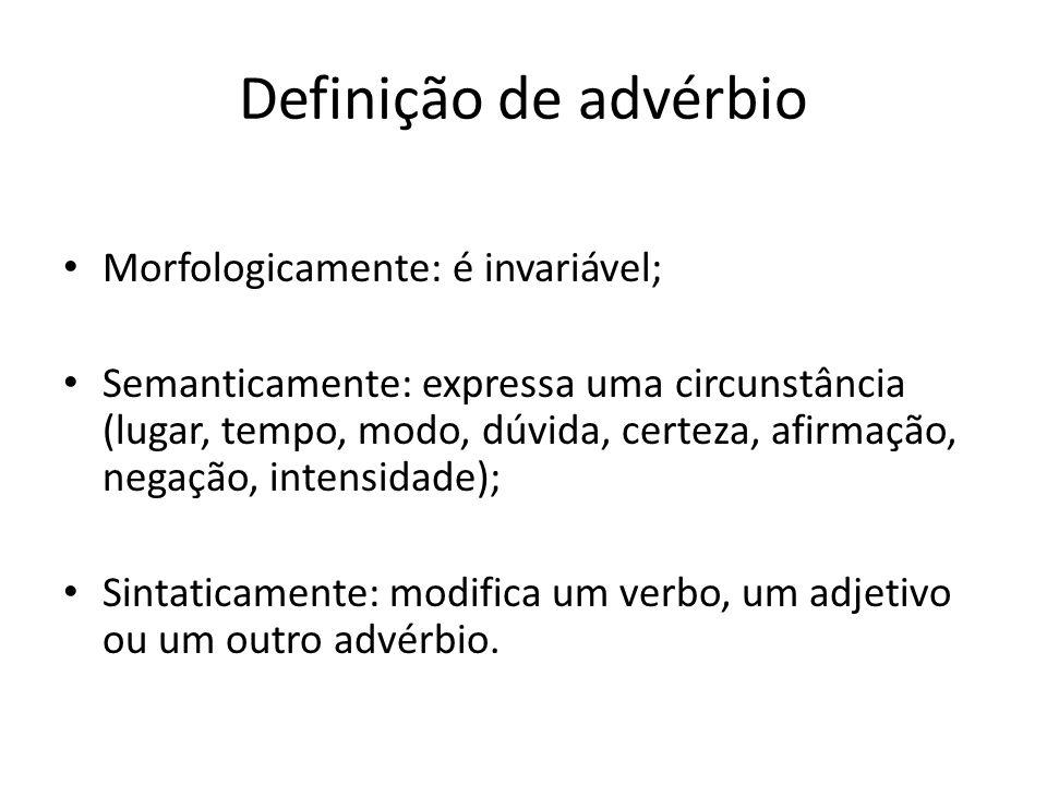 Definição de advérbio Morfologicamente: é invariável; Semanticamente: expressa uma circunstância (lugar, tempo, modo, dúvida, certeza, afirmação, nega