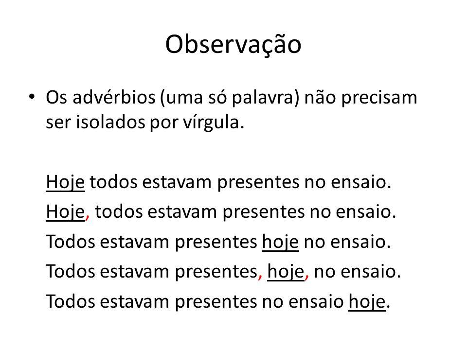 Observação Os advérbios (uma só palavra) não precisam ser isolados por vírgula. Hoje todos estavam presentes no ensaio. Hoje, todos estavam presentes