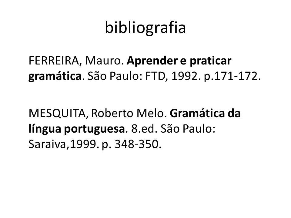 bibliografia FERREIRA, Mauro. Aprender e praticar gramática. São Paulo: FTD, 1992. p.171-172. MESQUITA, Roberto Melo. Gramática da língua portuguesa.