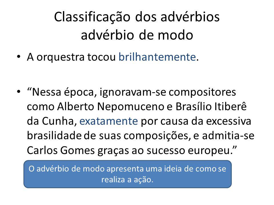"""Classificação dos advérbios advérbio de modo A orquestra tocou brilhantemente. """"Nessa época, ignoravam-se compositores como Alberto Nepomuceno e Brasí"""