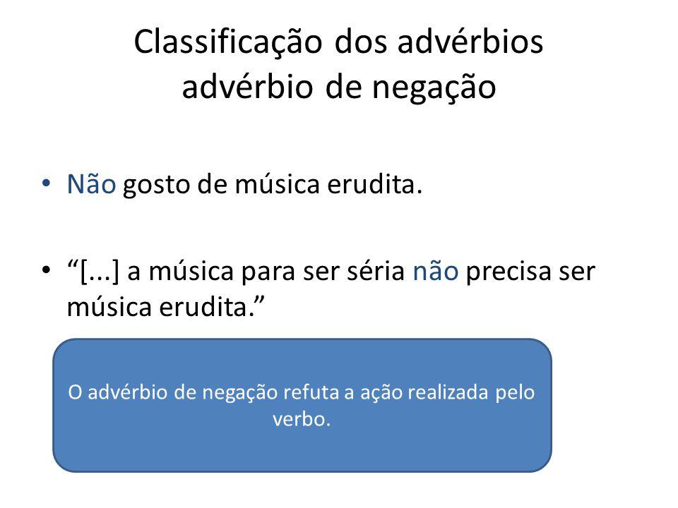 """Classificação dos advérbios advérbio de negação Não gosto de música erudita. """"[...] a música para ser séria não precisa ser música erudita."""" O advérbi"""
