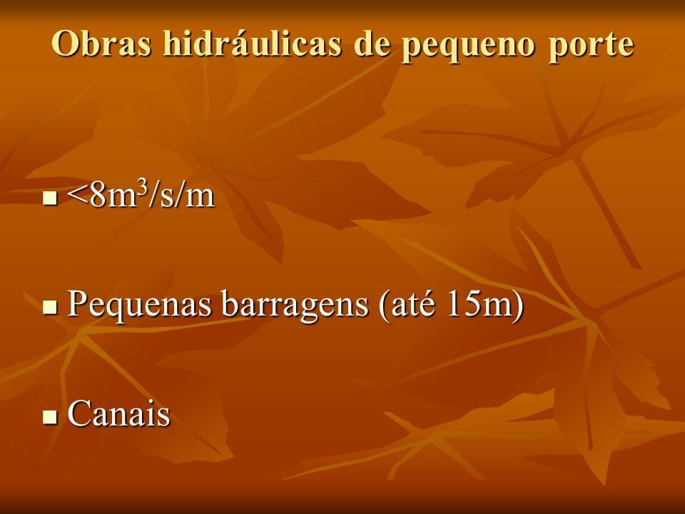 Obras hidráulicas de pequeno porte <8m 3 /s/m <8m 3 /s/m Pequenas barragens (até 15m) Pequenas barragens (até 15m) Canais Canais