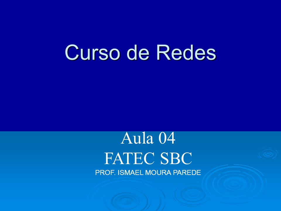 Aula 04 FATEC SBC PROF. ISMAEL MOURA PAREDE Curso de Redes
