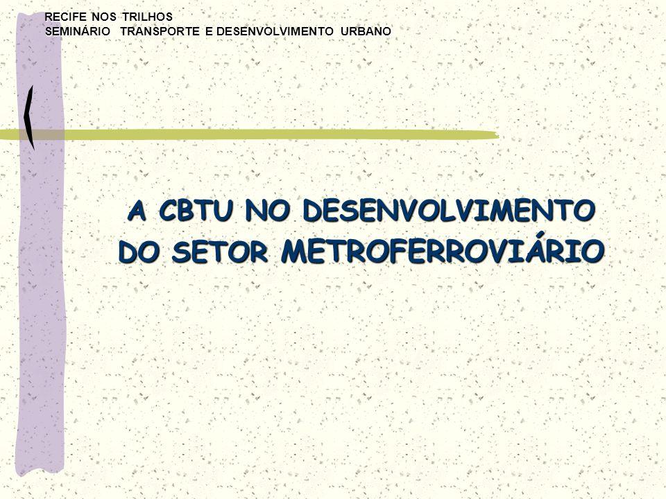 RECIFE NOS TRILHOS SEMINÁRIO TRANSPORTE E DESENVOLVIMENTO URBANO A CBTU NO DESENVOLVIMENTO DO SETOR METROFERROVIÁRIO