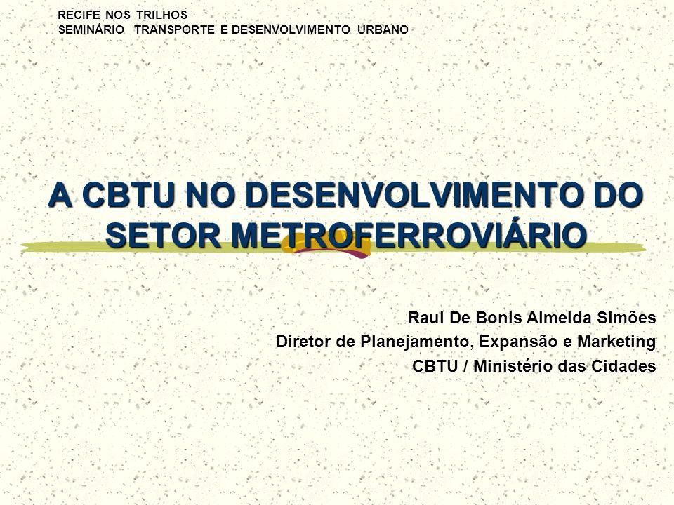 RECIFE NOS TRILHOS SEMINÁRIO TRANSPORTE E DESENVOLVIMENTO URBANO A CBTU NO DESENVOLVIMENTO DO SETOR METROFERROVIÁRIO Raul De Bonis Almeida Simões Dire