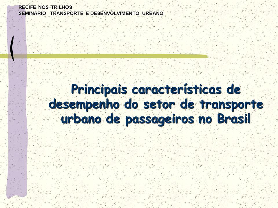 RECIFE NOS TRILHOS SEMINÁRIO TRANSPORTE E DESENVOLVIMENTO URBANO Principais características de desempenho do setor de transporte urbano de passageiros