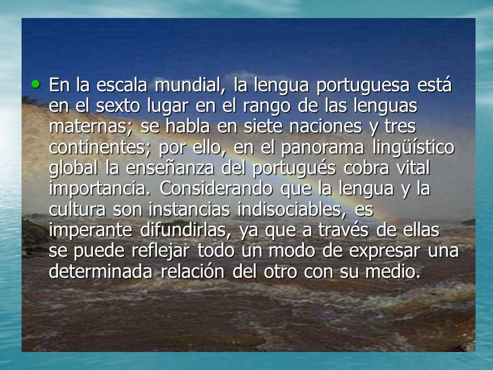 En la escala mundial, la lengua portuguesa está en el sexto lugar en el rango de las lenguas maternas; se habla en siete naciones y tres continentes;