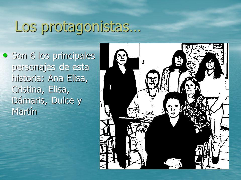 Los protagonistas… Son 6 los principales personajes de esta historia: Ana Elisa, Cristina, Elisa, Dámaris, Dulce y Martín Son 6 los principales person