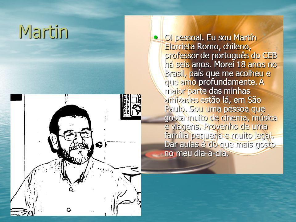 Martin Oi pessoal. Eu sou Martín Elorrieta Romo, chileno, professor de português do CEB há seis anos. Morei 18 anos no Brasil, país que me acolheu e q
