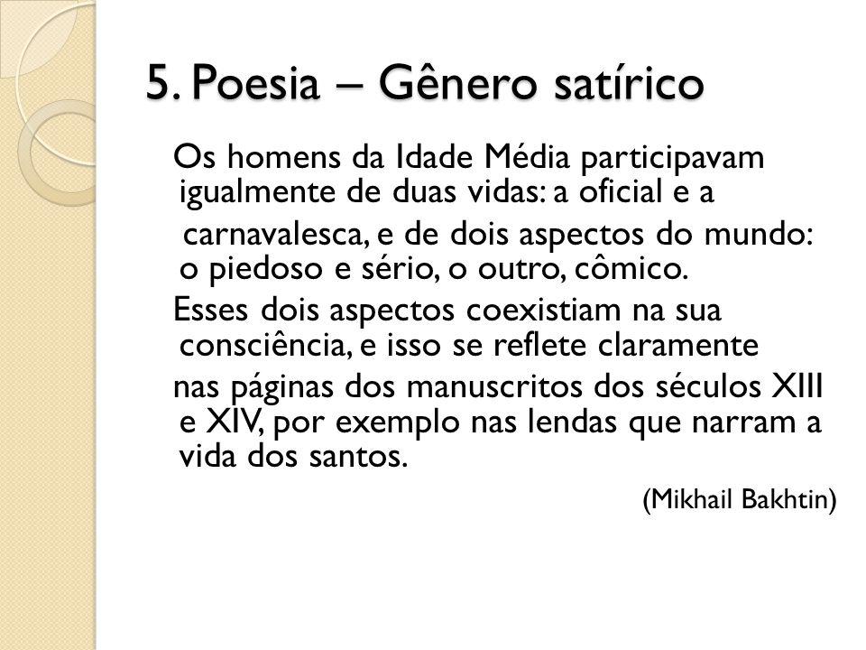 5. Poesia – Gênero satírico Os homens da Idade Média participavam igualmente de duas vidas: a oficial e a carnavalesca, e de dois aspectos do mundo: o