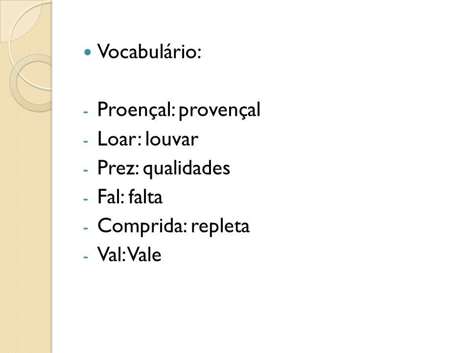 Vocabulário: - Proençal: provençal - Loar: louvar - Prez: qualidades - Fal: falta - Comprida: repleta - Val: Vale