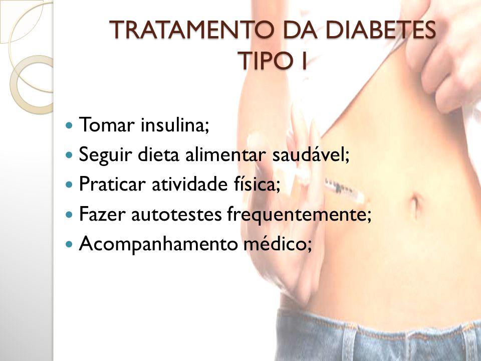 TRATAMENTO DA DIABETES TIPO I Tomar insulina; Seguir dieta alimentar saudável; Praticar atividade física; Fazer autotestes frequentemente; Acompanhame