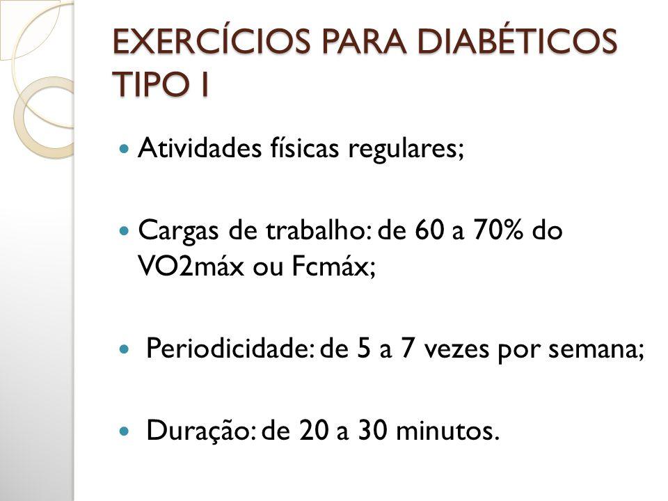 EXERCÍCIOS PARA DIABÉTICOS TIPO I Atividades físicas regulares; Cargas de trabalho: de 60 a 70% do VO2máx ou Fcmáx; Periodicidade: de 5 a 7 vezes por