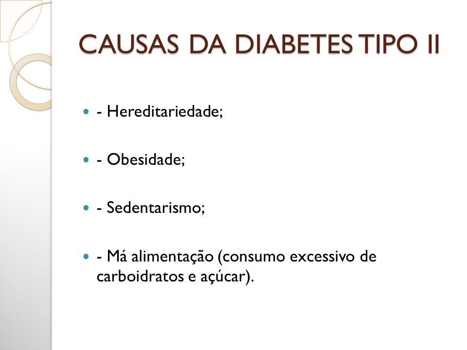 CAUSAS DA DIABETES TIPO II - Hereditariedade; - Obesidade; - Sedentarismo; - Má alimentação (consumo excessivo de carboidratos e açúcar).