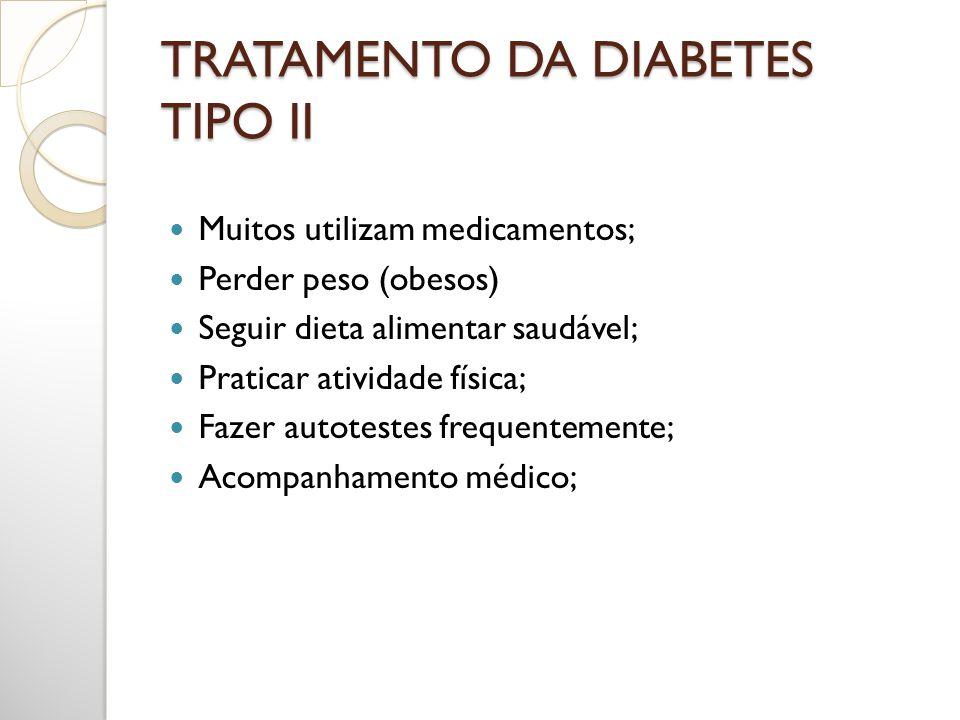 TRATAMENTO DA DIABETES TIPO II Muitos utilizam medicamentos; Perder peso (obesos) Seguir dieta alimentar saudável; Praticar atividade física; Fazer au
