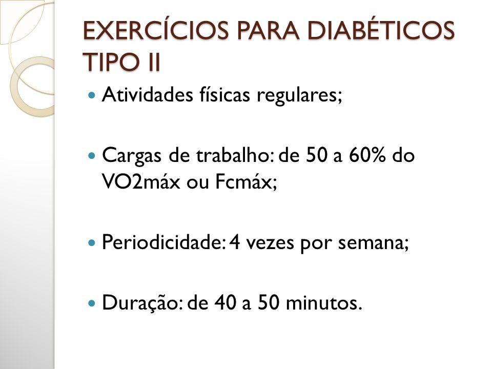 EXERCÍCIOS PARA DIABÉTICOS TIPO II Atividades físicas regulares; Cargas de trabalho: de 50 a 60% do VO2máx ou Fcmáx; Periodicidade: 4 vezes por semana