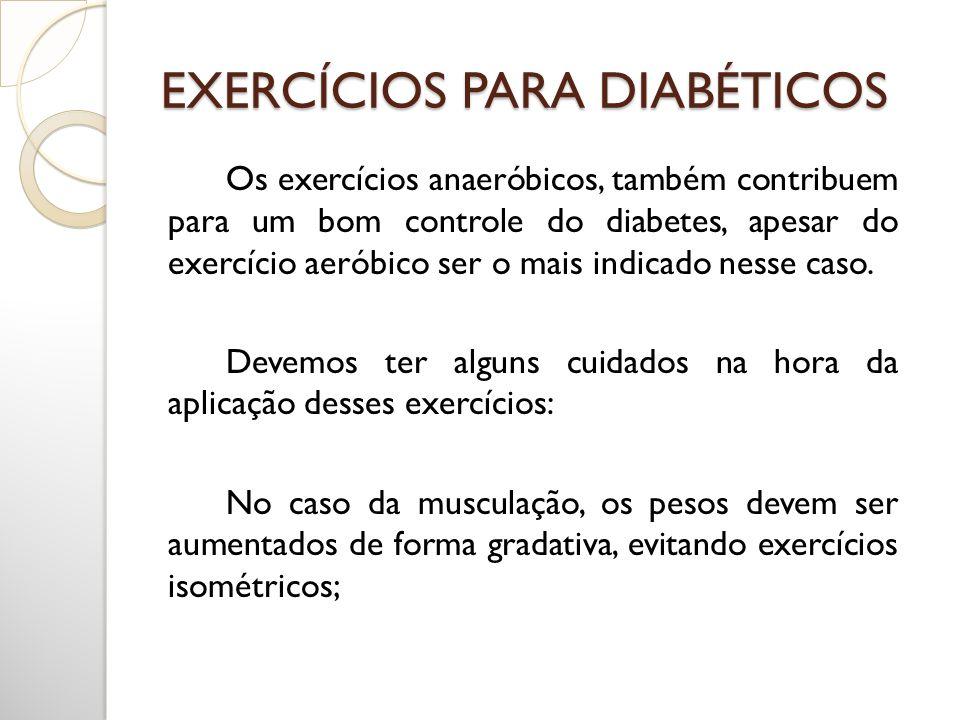 EXERCÍCIOS PARA DIABÉTICOS Os exercícios anaeróbicos, também contribuem para um bom controle do diabetes, apesar do exercício aeróbico ser o mais indi