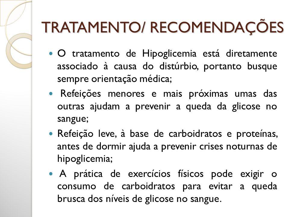 TRATAMENTO/ RECOMENDAÇÕES O tratamento de Hipoglicemia está diretamente associado à causa do distúrbio, portanto busque sempre orientação médica; Refe