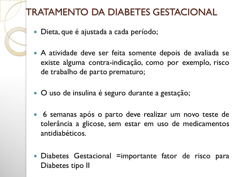 TRATAMENTO DA DIABETES GESTACIONAL Dieta, que é ajustada a cada período; A atividade deve ser feita somente depois de avaliada se existe alguma contra