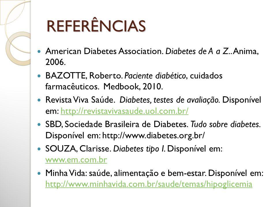 REFERÊNCIAS American Diabetes Association. Diabetes de A a Z.. Anima, 2006. BAZOTTE, Roberto. Paciente diabético, cuidados farmacêuticos. Medbook, 201