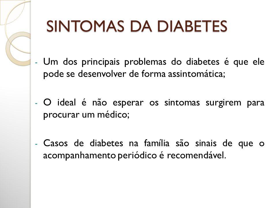 SINTOMAS DA DIABETES - Um dos principais problemas do diabetes é que ele pode se desenvolver de forma assintomática; - O ideal é não esperar os sintom