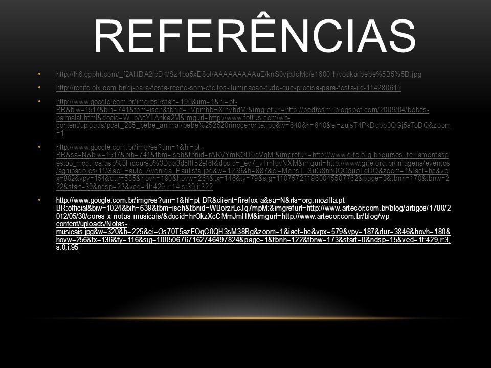 REFERÊNCIAS http://lh6.ggpht.com/_f2AHDA2jpD4/Sz4ba5xE8oI/AAAAAAAAAuE/knS0yjbJcMc/s1600-h/vodka-bebe%5B5%5D.jpg http://recife.olx.com.br/dj-para-festa-recife-som-efeitos-iluminacao-tudo-que-precisa-para-festa-iid-114280615 http://www.google.com.br/imgres?start=190&um=1&hl=pt- BR&biw=1517&bih=741&tbm=isch&tbnid=_VpmhbHXinyhdM:&imgrefurl=http://pedrosmr.blogspot.com/2009/04/bebes- parmalat.html&docid=W_bAcYIlAnka2M&imgurl=http://www.fottus.com/wp- content/uploads/post_285_bebe_animal/bebe%252520rinoceronte.jpg&w=640&h=640&ei=zujsT4PkDqbb0QGj5sToDQ&zoom =1 http://www.google.com.br/imgres?start=190&um=1&hl=pt- BR&biw=1517&bih=741&tbm=isch&tbnid=_VpmhbHXinyhdM:&imgrefurl=http://pedrosmr.blogspot.com/2009/04/bebes- parmalat.html&docid=W_bAcYIlAnka2M&imgurl=http://www.fottus.com/wp- content/uploads/post_285_bebe_animal/bebe%252520rinoceronte.jpg&w=640&h=640&ei=zujsT4PkDqbb0QGj5sToDQ&zoom =1 http://www.google.com.br/imgres?um=1&hl=pt- BR&sa=N&biw=1517&bih=741&tbm=isch&tbnid=rAKVYmKOD0dVqM:&imgrefurl=http://www.gife.org.br/cursos_ferramentasg estao_modulos.asp%3Fidcurso%3Dda3d5fff52ef6f&docid=_ey7_vTmfqvNXM&imgurl=http://www.gife.org.br/imagens/eventos /agrupadores/11/Sao_Paulo_Avenida_Paulista.jpg&w=1239&h=887&ei=MensT_SuG8nb0QGcuoTgDQ&zoom=1&iact=hc&vp x=802&vpy=154&dur=585&hovh=190&hovw=264&tx=146&ty=79&sig=110757211960045507762&page=3&tbnh=170&tbnw=2 22&start=39&ndsp=23&ved=1t:429,r:14,s:39,i:322 http://www.google.com.br/imgres?um=1&hl=pt- BR&sa=N&biw=1517&bih=741&tbm=isch&tbnid=rAKVYmKOD0dVqM:&imgrefurl=http://www.gife.org.br/cursos_ferramentasg estao_modulos.asp%3Fidcurso%3Dda3d5fff52ef6f&docid=_ey7_vTmfqvNXM&imgurl=http://www.gife.org.br/imagens/eventos /agrupadores/11/Sao_Paulo_Avenida_Paulista.jpg&w=1239&h=887&ei=MensT_SuG8nb0QGcuoTgDQ&zoom=1&iact=hc&vp x=802&vpy=154&dur=585&hovh=190&hovw=264&tx=146&ty=79&sig=110757211960045507762&page=3&tbnh=170&tbnw=2 22&start=39&ndsp=23&ved=1t:429,r:14,s:39,i:322 http://www.google.com.br/imgres?um=1&hl=pt-BR&client=firefox-a&sa=N