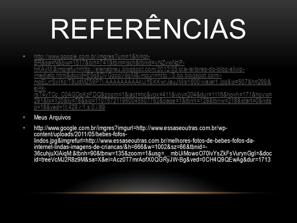 REFERÊNCIAS http://www.google.com.br/imgres?um=1&hl=pt- BR&sa=N&biw=1517&bih=741&tbm=isch&tbnid=yNZvwNzP- hKAyM:&imgrefurl=http://elenabreu.blogspot.com/2012/05/ola-leitores-do-blog-alivio- imediato.html&docid=E5q8DVGzoqVdgM&imgurl=http://3.bp.blogspot.com/- moELrrSvIXc/T8UdMZ59P7I/AAAAAAAAAkU/fSXKwrJauJM/s1600/viajar1.jpg&w=507&h=299& ei=k- rsT4yTCc_C0AGDqKzFDQ&zoom=1&iact=hc&vpx=411&vpy=204&dur=1116&hovh=171&hovw= 291&tx=120&ty=78&sig=110757211960045507762&page=1&tbnh=128&tbnw=218&start=0&nds p=18&ved=1t:429,r:1,s:0,i:89 http://www.google.com.br/imgres?um=1&hl=pt- BR&sa=N&biw=1517&bih=741&tbm=isch&tbnid=yNZvwNzP- hKAyM:&imgrefurl=http://elenabreu.blogspot.com/2012/05/ola-leitores-do-blog-alivio- imediato.html&docid=E5q8DVGzoqVdgM&imgurl=http://3.bp.blogspot.com/- moELrrSvIXc/T8UdMZ59P7I/AAAAAAAAAkU/fSXKwrJauJM/s1600/viajar1.jpg&w=507&h=299& ei=k- rsT4yTCc_C0AGDqKzFDQ&zoom=1&iact=hc&vpx=411&vpy=204&dur=1116&hovh=171&hovw= 291&tx=120&ty=78&sig=110757211960045507762&page=1&tbnh=128&tbnw=218&start=0&nds p=18&ved=1t:429,r:1,s:0,i:89 Meus Arquivos http://www.google.com.br/imgres?imgurl=http://www.essaseoutras.com.br/wp- content/uploads/2011/05/bebes-fofos- lindos.jpg&imgrefurl=http://www.essaseoutras.com.br/melhores-fotos-de-bebes-fofos-da- internet-lindas-imagens-de-criancas/&h=666&w=1002&sz=66&tbnid=- 36cuhjuXIAiqM:&tbnh=90&tbnw=135&zoom=1&usg=__mbUiMowoO70lvYsZkFsVurynGgI=&doc id=treeVcMJ2R8z9M&sa=X&ei=Acz0T7mrAofX0QGRyJW-Bg&ved=0CH4Q9QEwAg&dur=1713