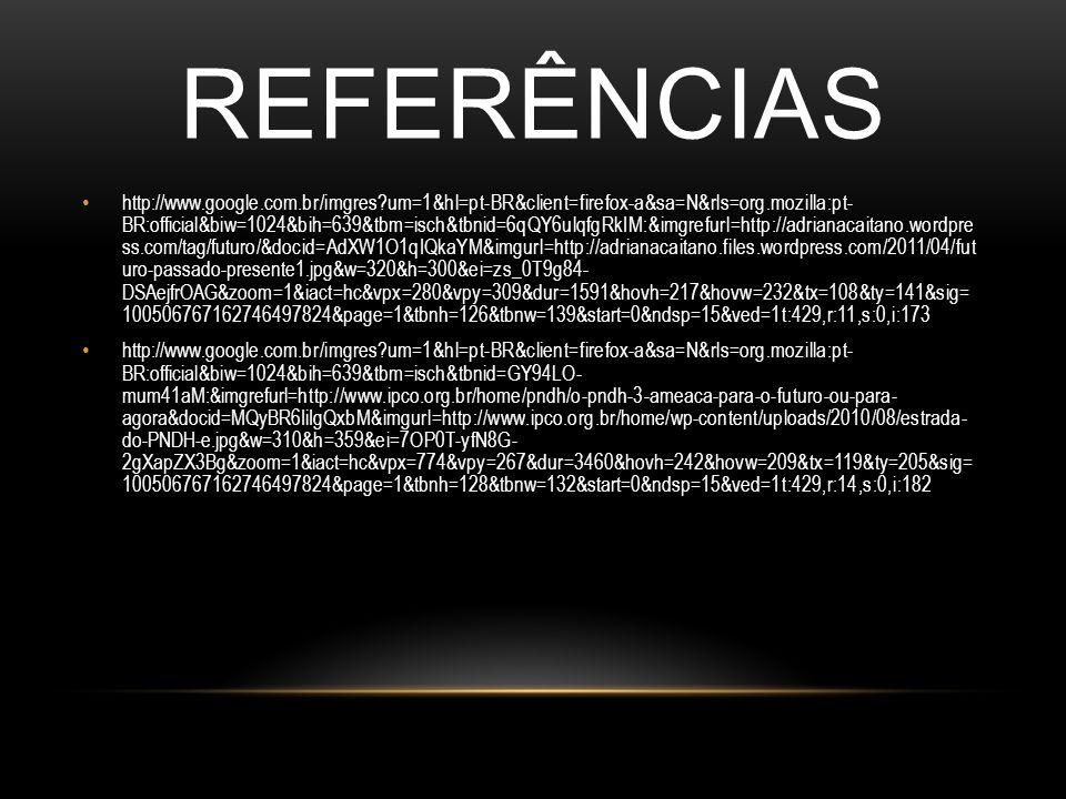 REFERÊNCIAS http://www.google.com.br/imgres?um=1&hl=pt-BR&client=firefox-a&sa=N&rls=org.mozilla:pt- BR:official&biw=1024&bih=639&tbm=isch&tbnid=6qQY6ulqfgRkIM:&imgrefurl=http://adrianacaitano.wordpre ss.com/tag/futuro/&docid=AdXW1O1qIQkaYM&imgurl=http://adrianacaitano.files.wordpress.com/2011/04/fut uro-passado-presente1.jpg&w=320&h=300&ei=zs_0T9g84- DSAejfrOAG&zoom=1&iact=hc&vpx=280&vpy=309&dur=1591&hovh=217&hovw=232&tx=108&ty=141&sig= 100506767162746497824&page=1&tbnh=126&tbnw=139&start=0&ndsp=15&ved=1t:429,r:11,s:0,i:173 http://www.google.com.br/imgres?um=1&hl=pt-BR&client=firefox-a&sa=N&rls=org.mozilla:pt- BR:official&biw=1024&bih=639&tbm=isch&tbnid=GY94LO- mum41aM:&imgrefurl=http://www.ipco.org.br/home/pndh/o-pndh-3-ameaca-para-o-futuro-ou-para- agora&docid=MQyBR6IiIgQxbM&imgurl=http://www.ipco.org.br/home/wp-content/uploads/2010/08/estrada- do-PNDH-e.jpg&w=310&h=359&ei=7OP0T-yfN8G- 2gXapZX3Bg&zoom=1&iact=hc&vpx=774&vpy=267&dur=3460&hovh=242&hovw=209&tx=119&ty=205&sig= 100506767162746497824&page=1&tbnh=128&tbnw=132&start=0&ndsp=15&ved=1t:429,r:14,s:0,i:182