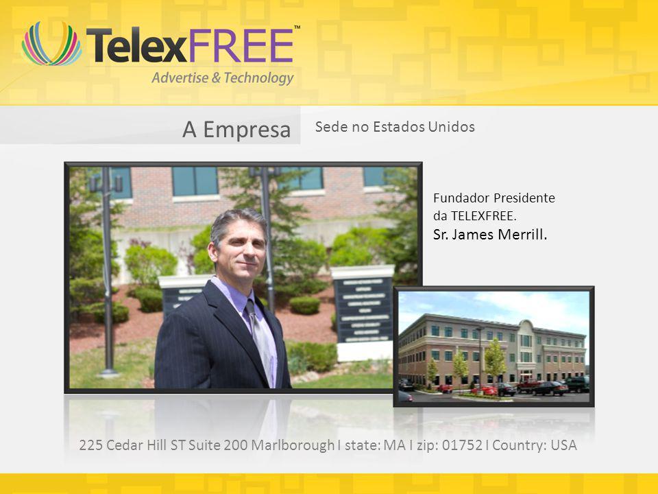A Empresa Sede no Estados Unidos Fundador Presidente da TELEXFREE. Sr. James Merrill. 225 Cedar Hill ST Suite 200 Marlborough I state: MA I zip: 01752