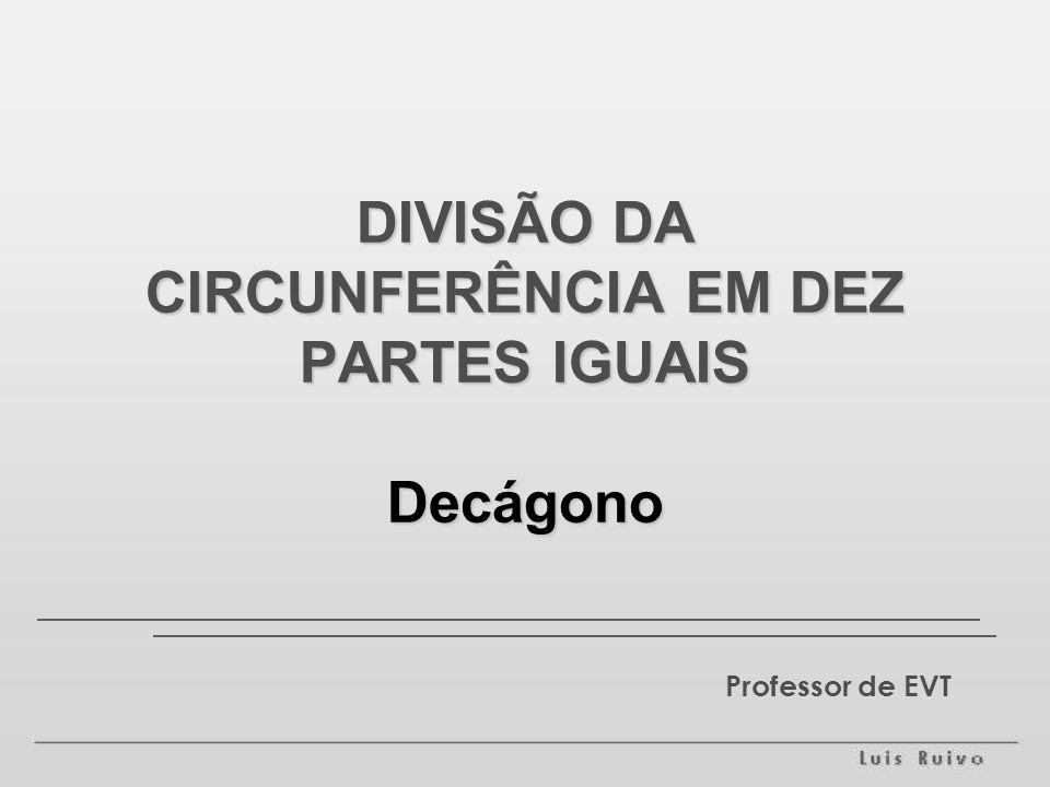 Professor de EVT DIVISÃO DA CIRCUNFERÊNCIA EM DEZ PARTES IGUAIS Decágono