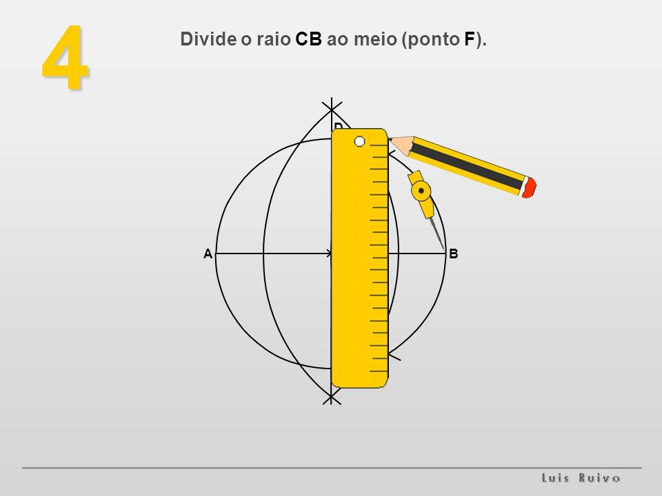 4 Divide o raio CB ao meio (ponto F). AB D E FC