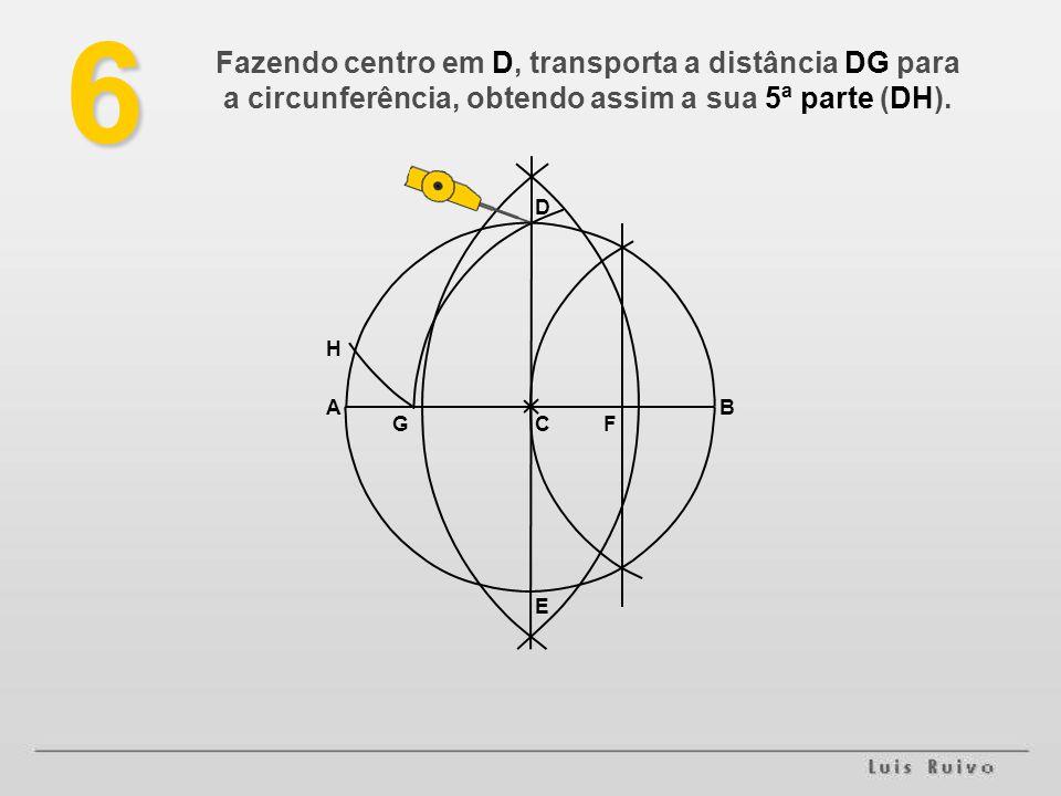 E D BA FG H6 Fazendo centro em D, transporta a distância DG para a circunferência, obtendo assim a sua 5ª parte (DH).