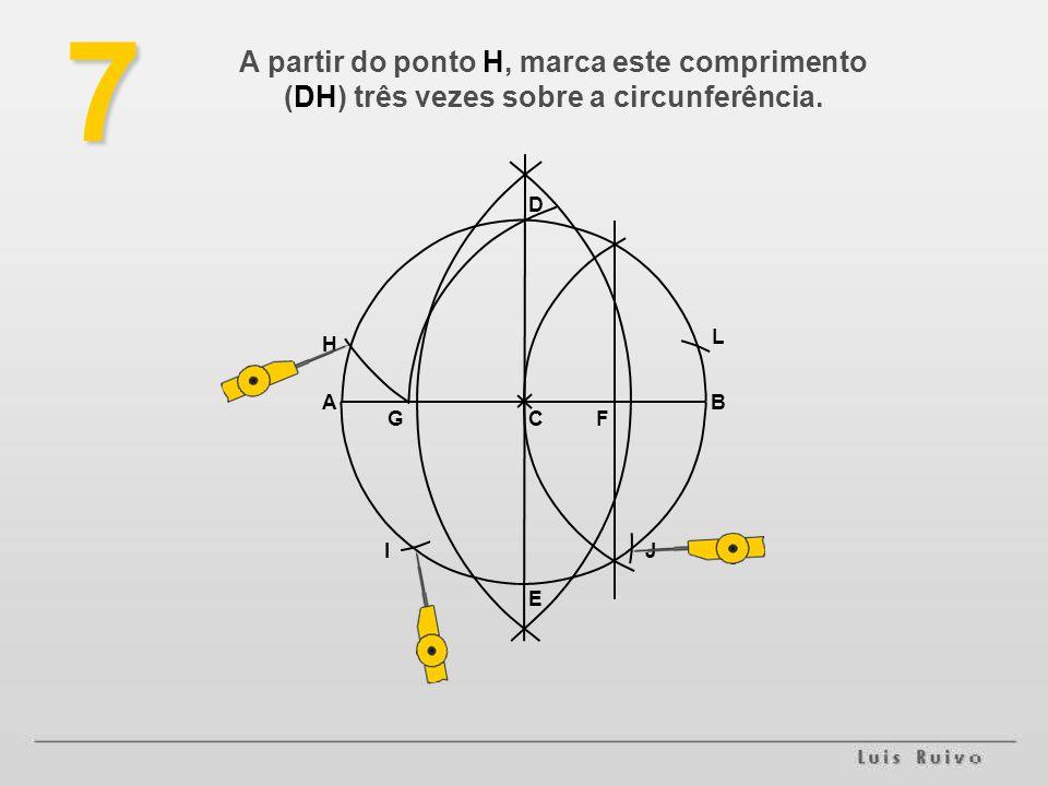 E D BA FG H L JI7 A partir do ponto H, marca este comprimento (DH) três vezes sobre a circunferência.