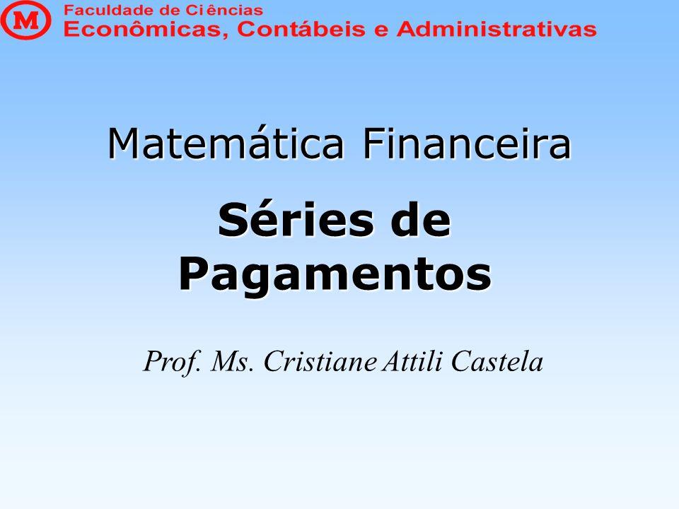 Matemática Financeira Séries de Pagamentos Prof. Ms. Cristiane Attili Castela