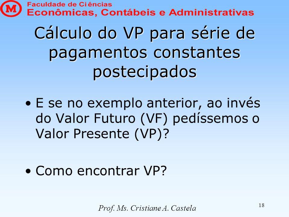 18 Cálculo do VP para série de pagamentos constantes postecipados E se no exemplo anterior, ao invés do Valor Futuro (VF) pedíssemos o Valor Presente (VP).