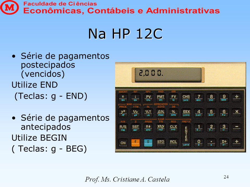 24 Na HP 12C Série de pagamentos postecipados (vencidos) Utilize END (Teclas: g - END) Série de pagamentos antecipados Utilize BEGIN ( Teclas: g - BEG) Prof.