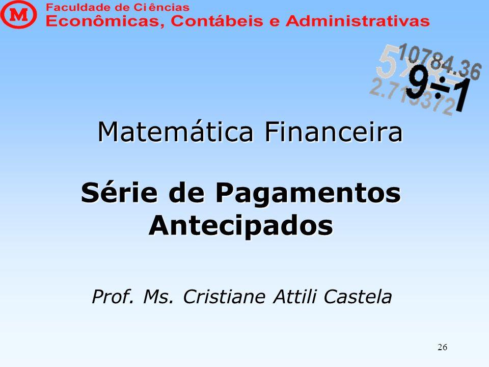 Série de Pagamentos Antecipados Matemática Financeira Prof. Ms. Cristiane Attili Castela 26