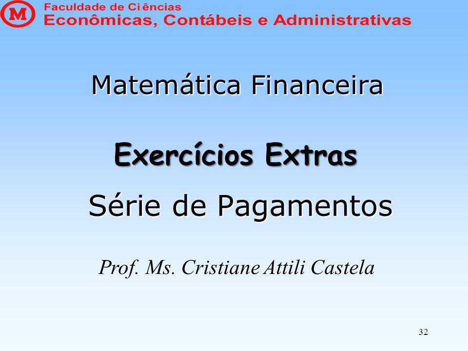 Exercícios Extras Série de Pagamentos Matemática Financeira 32 Prof. Ms. Cristiane Attili Castela