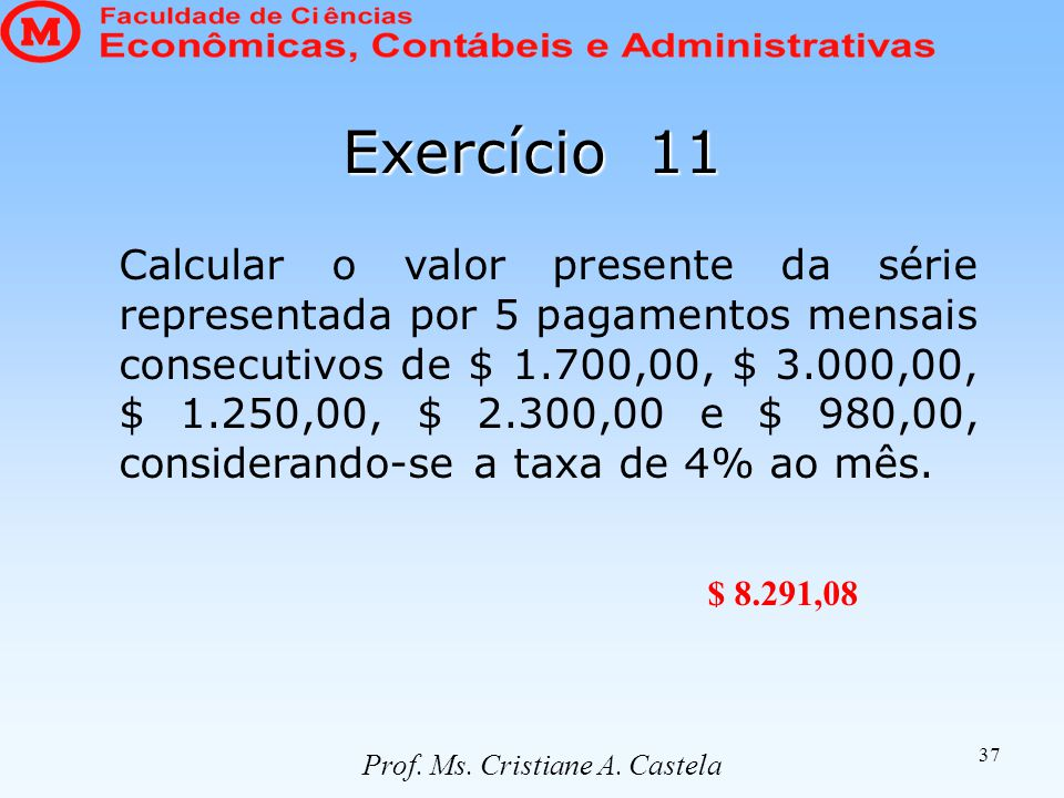 37 Exercício 11 Calcular o valor presente da série representada por 5 pagamentos mensais consecutivos de $ 1.700,00, $ 3.000,00, $ 1.250,00, $ 2.300,00 e $ 980,00, considerando-se a taxa de 4% ao mês.