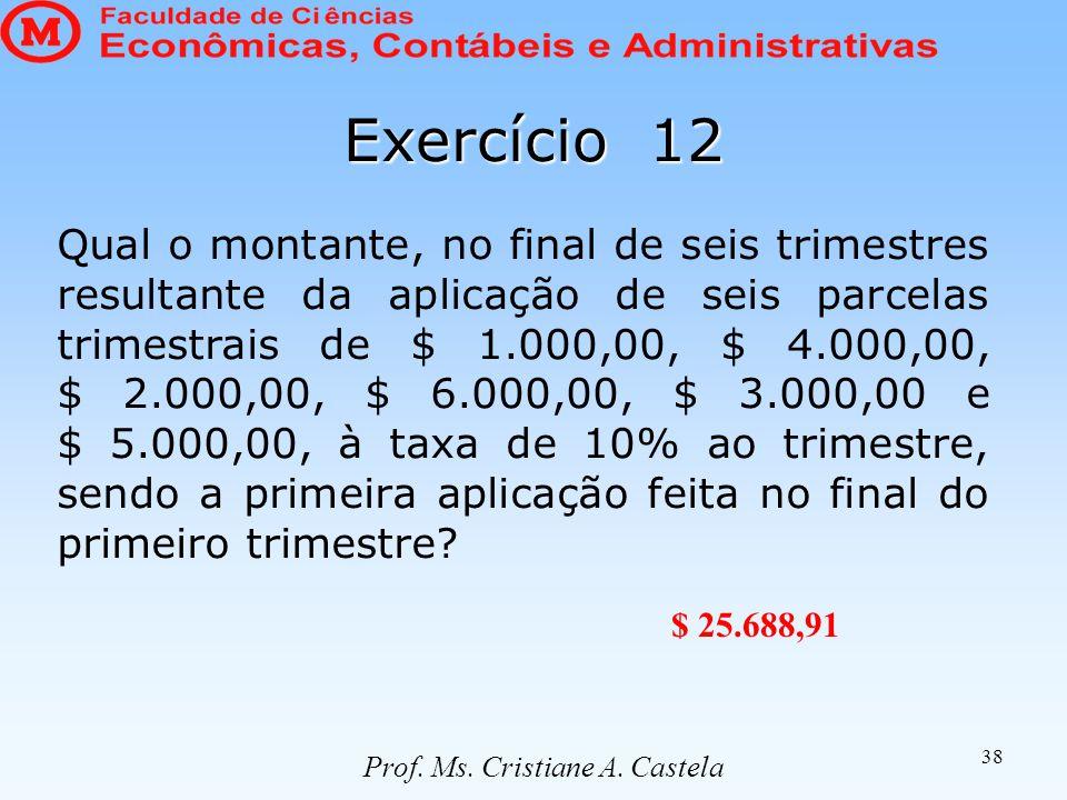 38 Exercício 12 Qual o montante, no final de seis trimestres resultante da aplicação de seis parcelas trimestrais de $ 1.000,00, $ 4.000,00, $ 2.000,00, $ 6.000,00, $ 3.000,00 e $ 5.000,00, à taxa de 10% ao trimestre, sendo a primeira aplicação feita no final do primeiro trimestre.