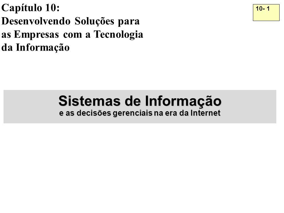 10- 1 Capítulo 10: Desenvolvendo Soluções para as Empresas com a Tecnologia da Informação Sistemas de Informação e as decisões gerenciais na era da In