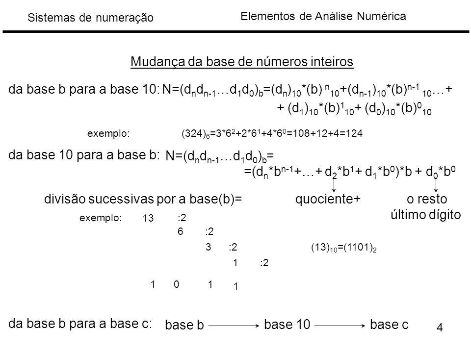 Elementos de Análise Numérica Sistemas de numeração da base b para a base 10: exemplo: Mudança da base de números inteiros N=(d n d n-1 …d 1 d 0 ) b =(d n ) 10 *(b) n 10 +(d n-1 ) 10 *(b) n-1 10 …+ + (d 1 ) 10 *(b) 1 10 + (d 0 ) 10 *(b) 0 10 (324) 6 =3*6 2 +2*6 1 +4*6 0 =108+12+4=124 da base 10 para a base b: N=(d n d n-1 …d 1 d 0 ) b = =(d n *b n-1 +…+ d 2 *b 1 + d 1 *b 0 )*b + d 0 *b 0 divisão sucessivas por a base(b)= quociente+ o resto último dígito exemplo: 13 1 6 01 (13) 10 =(1101) 2 1 3 1 :2 da base b para a base c: base b base 10base c 4