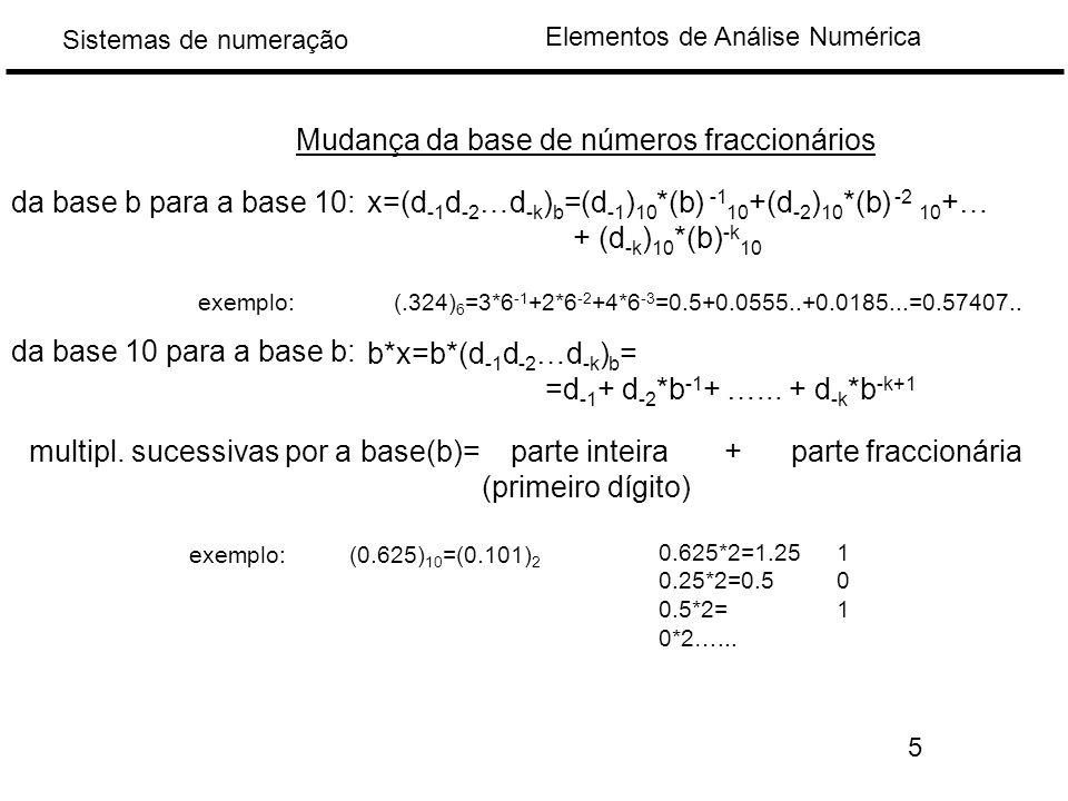 Elementos de Análise Numérica Sistemas de numeração da base b para a base 10: exemplo: Mudança da base de números fraccionários x=(d -1 d -2 …d -k ) b =(d -1 ) 10 *(b) -1 10 +(d -2 ) 10 *(b) -2 10 +… + (d -k ) 10 *(b) -k 10 (.324) 6 =3*6 -1 +2*6 -2 +4*6 -3 =0.5+0.0555..+0.0185...=0.57407..