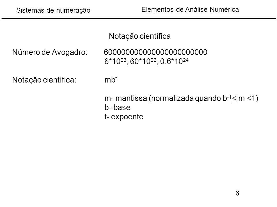 Elementos de Análise Numérica Sistemas de numeração Notação científica Número de Avogadro: 600000000000000000000000 6*10 23 ; 60*10 22 ; 0.6*10 24 Notação científica:mb t m- mantissa (normalizada quando b -1 < m <1) b- base t- expoente 6