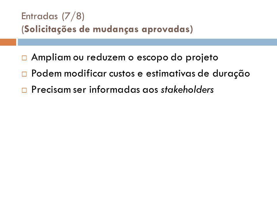 Entradas (7/8) (Solicitações de mudanças aprovadas)  Ampliam ou reduzem o escopo do projeto  Podem modificar custos e estimativas de duração  Precisam ser informadas aos stakeholders
