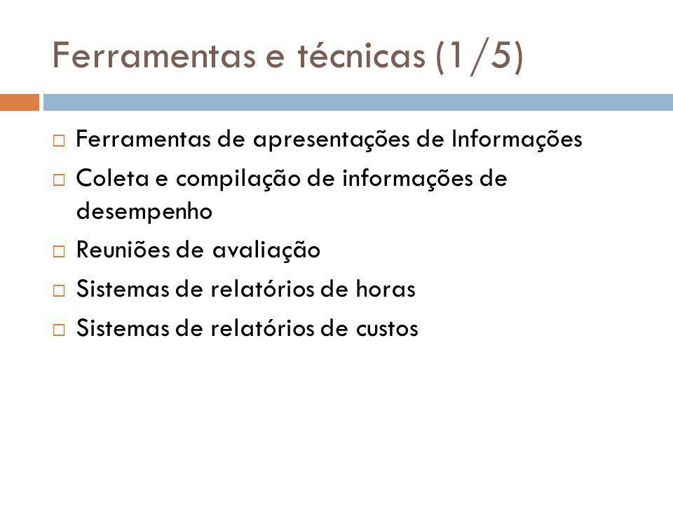 Ferramentas e técnicas (1/5)  Ferramentas de apresentações de Informações  Coleta e compilação de informações de desempenho  Reuniões de avaliação  Sistemas de relatórios de horas  Sistemas de relatórios de custos