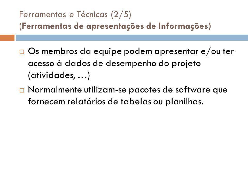 Ferramentas e Técnicas (2/5) (Ferramentas de apresentações de Informações)  Os membros da equipe podem apresentar e/ou ter acesso à dados de desempenho do projeto (atividades, …)  Normalmente utilizam-se pacotes de software que fornecem relatórios de tabelas ou planilhas.