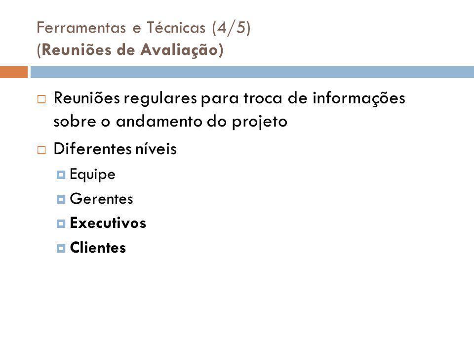 Ferramentas e Técnicas (4/5) (Reuniões de Avaliação)  Reuniões regulares para troca de informações sobre o andamento do projeto  Diferentes níveis  Equipe  Gerentes  Executivos  Clientes